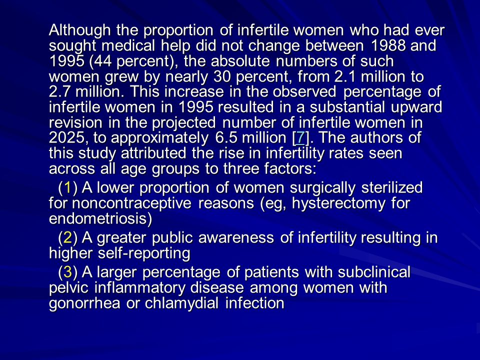 Although the proportion of infertile women who had ever sought medical help did not change between 1988 and 1995 (44 percent), the absolute numbers of such women grew by nearly 30 percent, from 2.1 million to 2.7 million. This increase in the observed percentage of infertile women in 1995 resulted in a substantial upward revision in the projected number of infertile women in 2025, to approximately 6.5 million [7]. The authors of this study attributed the rise in infertility rates seen across all age groups to three factors: